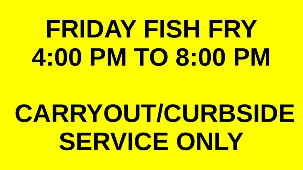 Friday Fish Fry 4:00 PM to 8:00 PM Carryout/Curbside Service Only