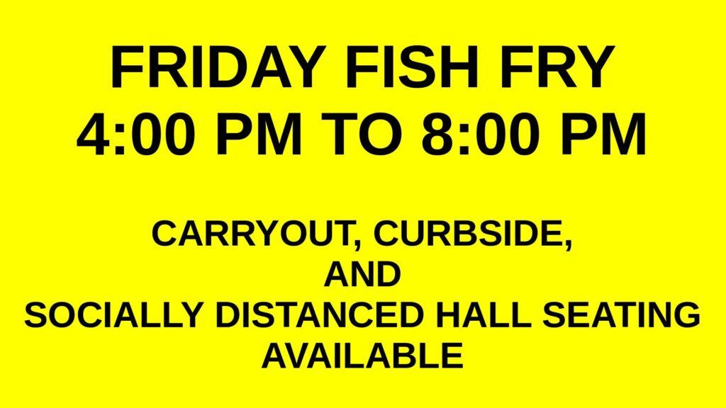 Friday Fish Fry 4:00 PM to 8:00 PM Carryout, Curbside, and Socially Distanced Hall Seating Available