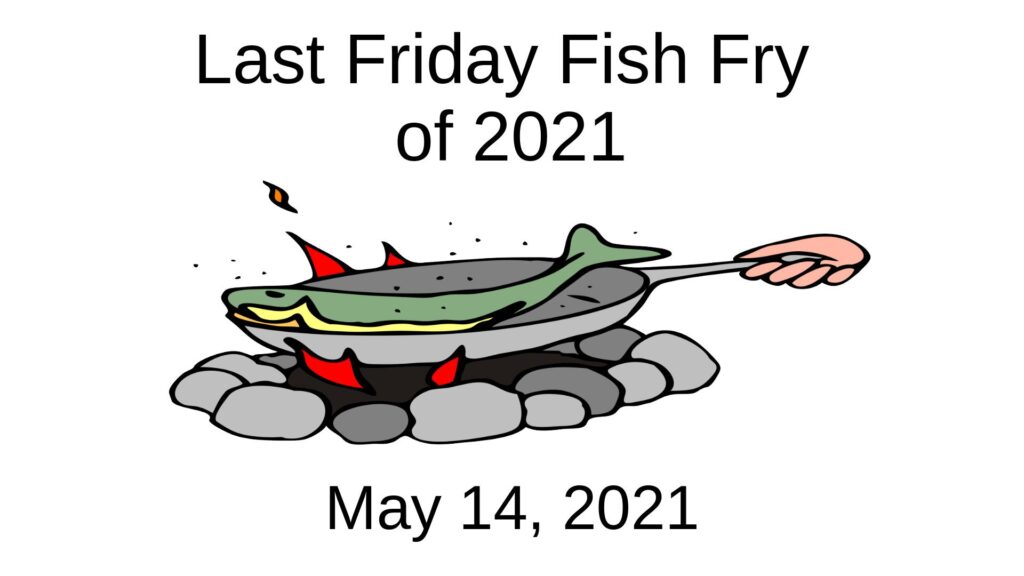 Last Friday Fish Fry of 2021 is May 14, 2021